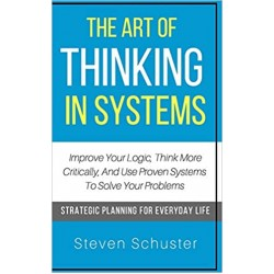 The Art Of Thinking In Systems: Improve Your Logic, Think More Critically, And Use Proven Systems To Solve Your Problems - Strategic Planning For Everyday Life(PDF) (Print)
