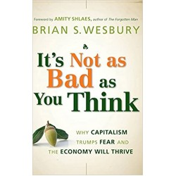 It's Not as Bad as You Think: Why Capitalism Trumps Fear and the Economy Will Thrive (PDF) (Print)