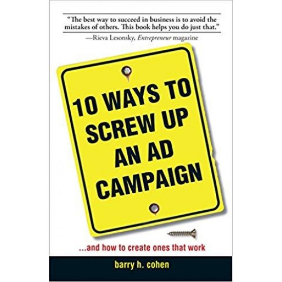 10 Ways To Screw Up An Ad Campaign: And How to Create Ones That Work: A Guide to Planning and Creating Advertising That Works