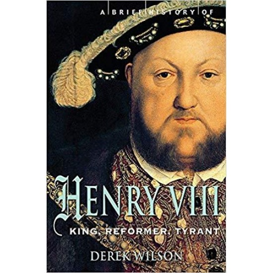 A Brief History of Henry VIII: King, Reformer and Tyrant (Brief Histories)