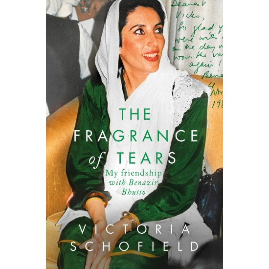 The Fragrance of Tears: My Friendship with Benazir Bhutto by Victoria Schofield